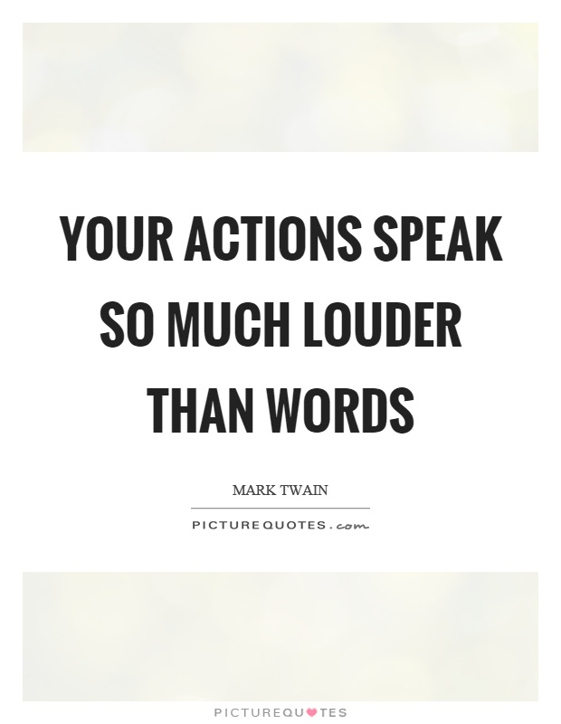 Your actions speak so much louder than words Picture Quote #1