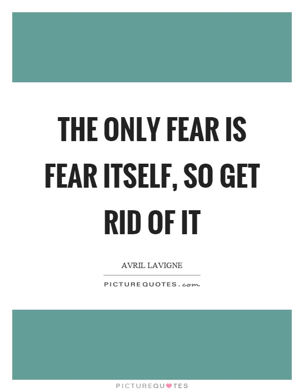 The only fear is fear itself, so get rid of it Picture Quote #1