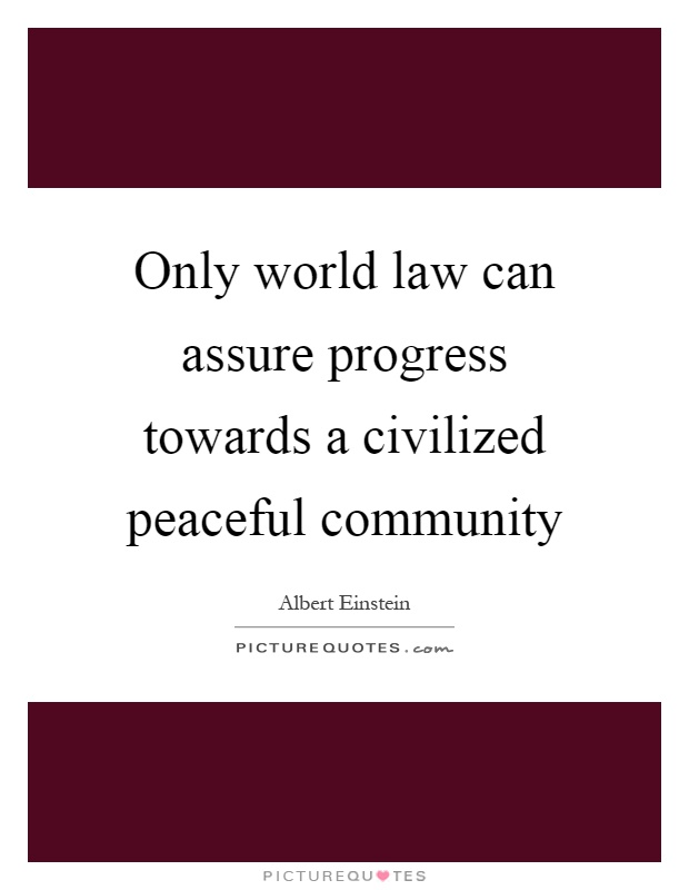 Only world law can assure progress towards a civilized peaceful community Picture Quote #1