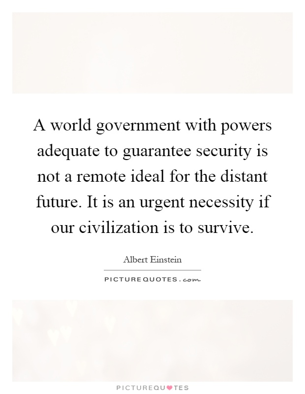 A world government with powers adequate to guarantee security is not a remote ideal for the distant future. It is an urgent necessity if our civilization is to survive Picture Quote #1