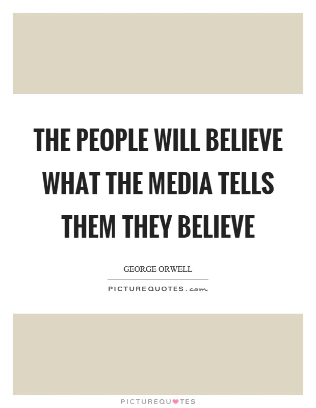 people will believe what media tells The people will believe what the media tells them they believe ~~george orwell, author of 1984 and animal farm read and think for yourself.