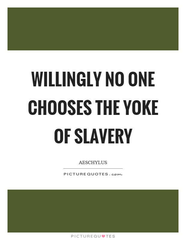 Willingly no one chooses the yoke of slavery Picture Quote #1