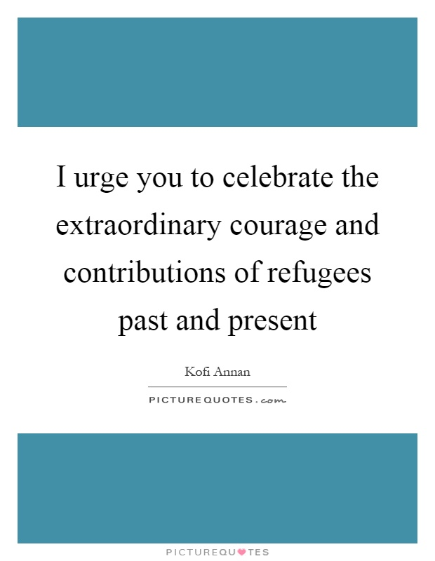I urge you to celebrate the extraordinary courage and contributions of refugees past and present Picture Quote #1