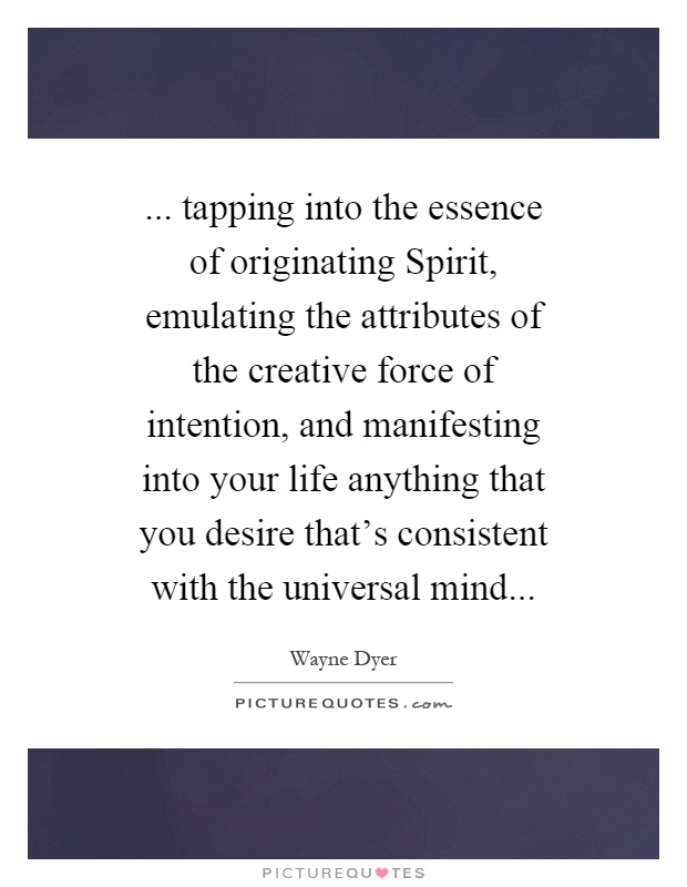 ... tapping into the essence of originating Spirit, emulating the attributes of the creative force of intention, and manifesting into your life anything that you desire that's consistent with the universal mind Picture Quote #1