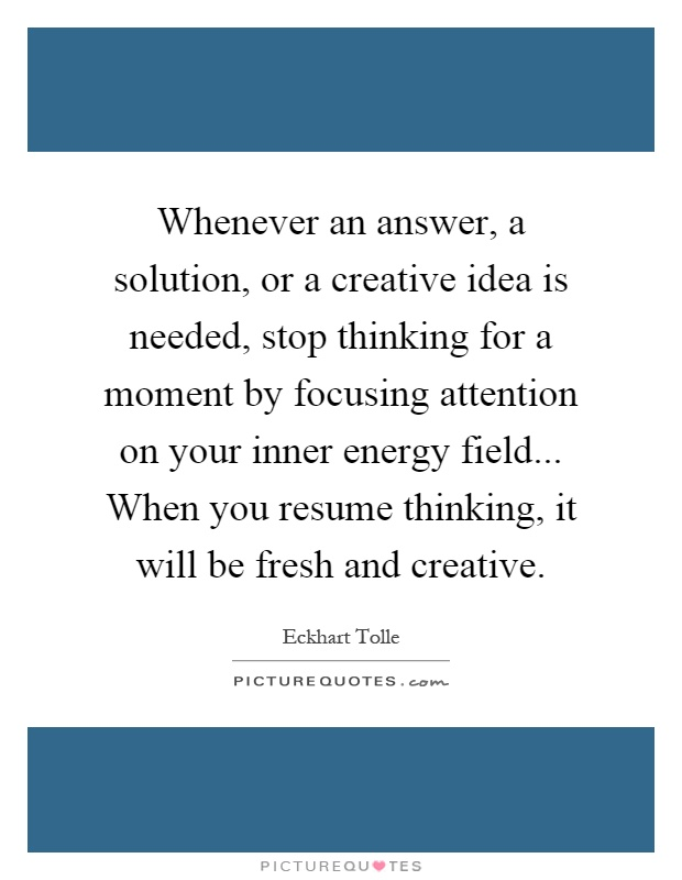 Whenever an answer, a solution, or a creative idea is needed, stop thinking for a moment by focusing attention on your inner energy field... When you resume thinking, it will be fresh and creative Picture Quote #1