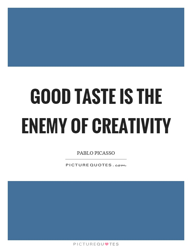 Good taste is the enemy of creativity Picture Quote #1