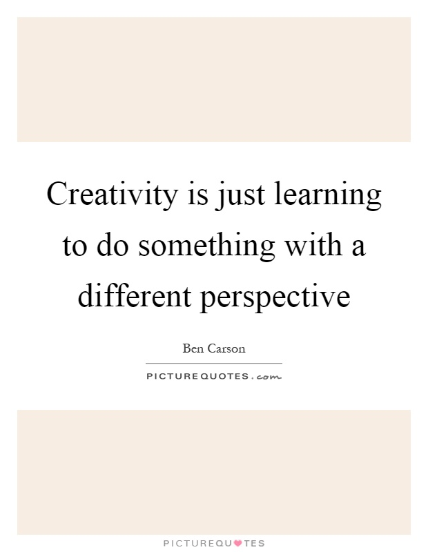 Creativity is just learning to do something with a different perspective Picture Quote #1