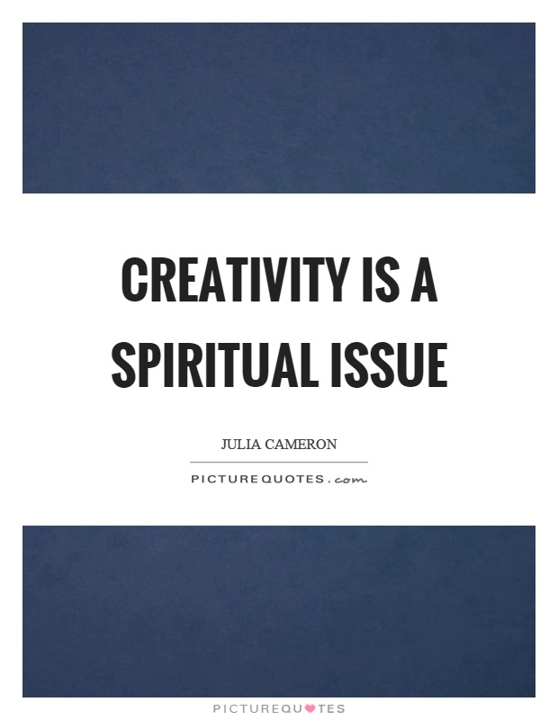 Creativity is a spiritual issue Picture Quote #1