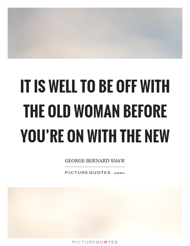 It is well to be off with the old woman before you're on with the new Picture Quote #1