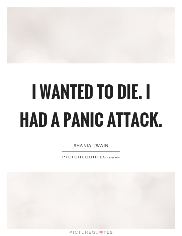 I wanted to die. I had a panic attack Picture Quote #1