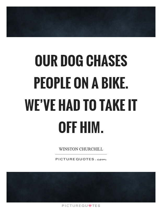 Our dog chases people on a bike. We've had to take it off him Picture Quote #1