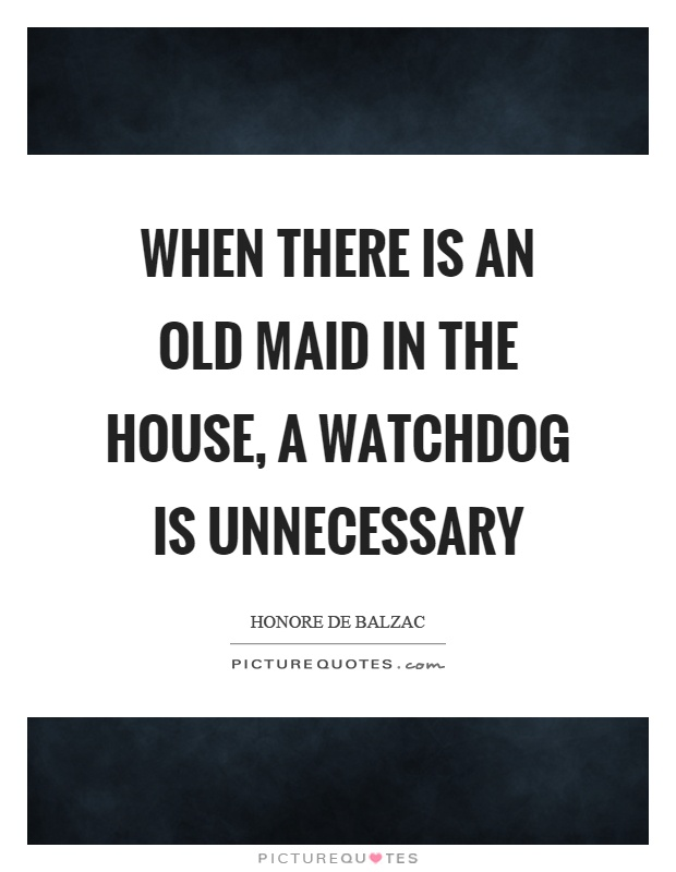 When there is an old maid in the house, a watchdog is unnecessary Picture Quote #1