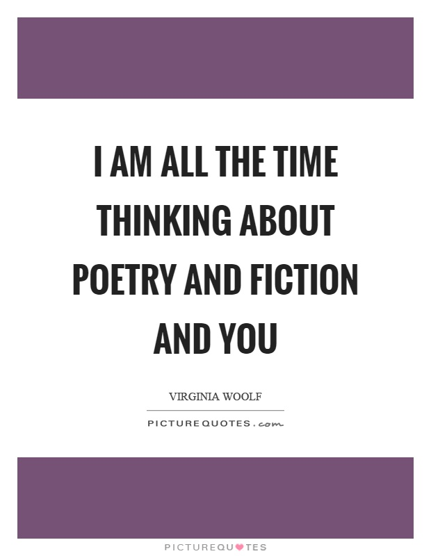 I am all the time thinking about poetry and fiction and you Picture Quote #1