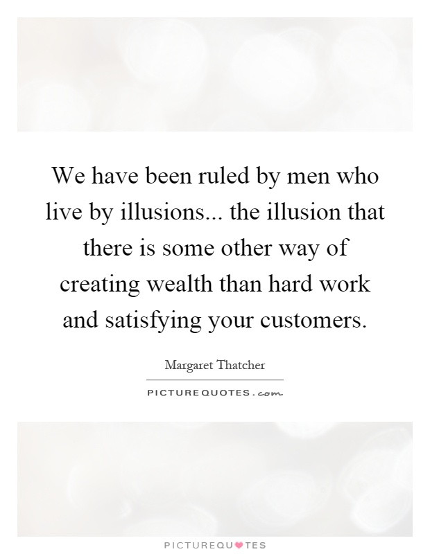 We have been ruled by men who live by illusions... the illusion that there is some other way of creating wealth than hard work and satisfying your customers Picture Quote #1