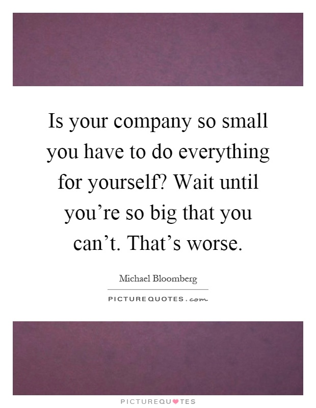 Is your company so small you have to do everything for yourself? Wait until you're so big that you can't. That's worse Picture Quote #1