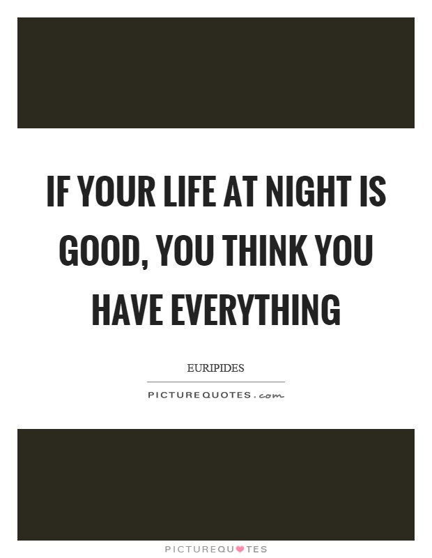 If your life at night is good, you think you have everything Picture Quote #1