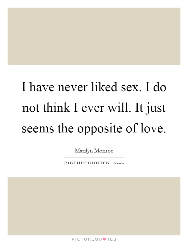 I have never liked sex. I do not think I ever will. It just seems the opposite of love Picture Quote #1