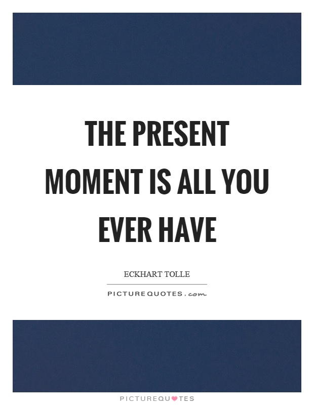 The present moment is all you ever have Picture Quote #1