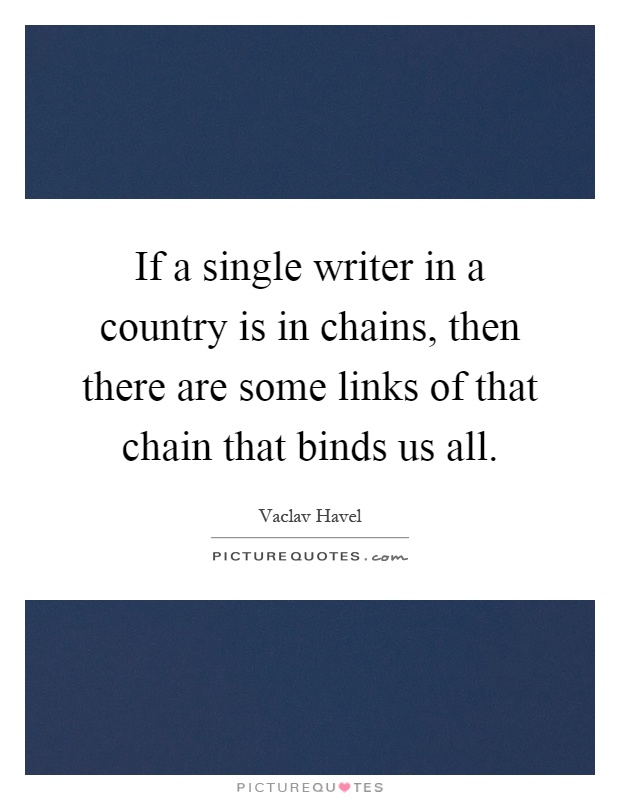 If a single writer in a country is in chains, then there are some links of that chain that binds us all Picture Quote #1