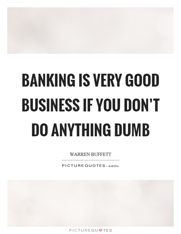 Banking is very good business if you don't do anything dumb Picture Quote #1