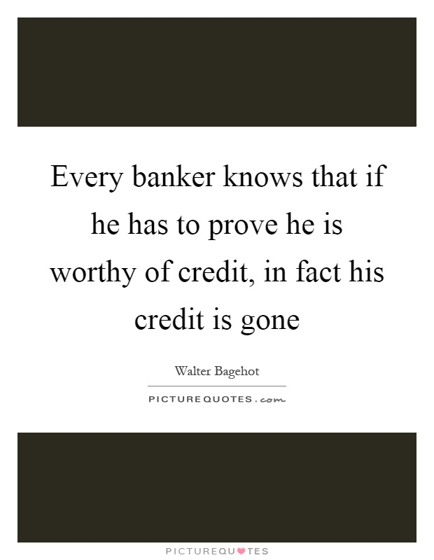 Every banker knows that if he has to prove he is worthy of credit, in fact his credit is gone Picture Quote #1