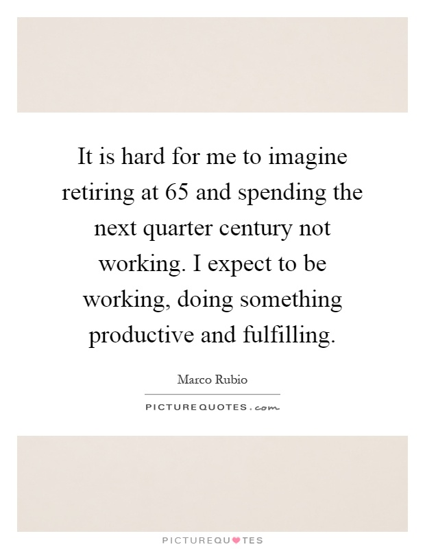 It is hard for me to imagine retiring at 65 and spending the next quarter century not working. I expect to be working, doing something productive and fulfilling Picture Quote #1