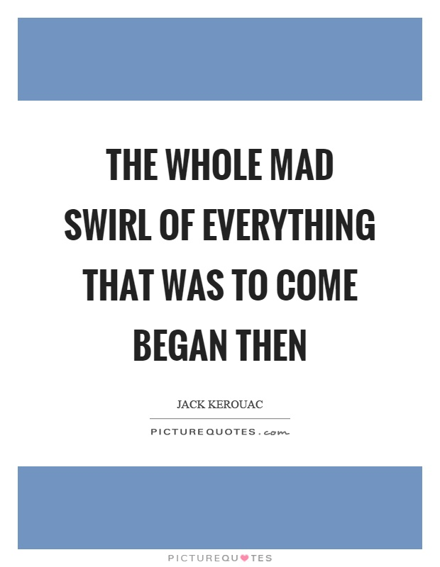 The whole mad swirl of everything that was to come began then Picture Quote #1
