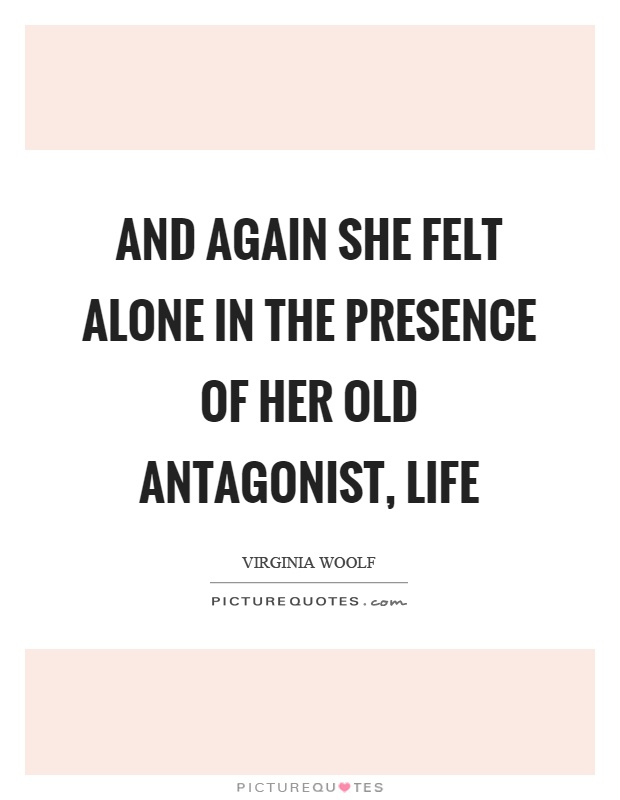 And again she felt alone in the presence of her old antagonist, life Picture Quote #1