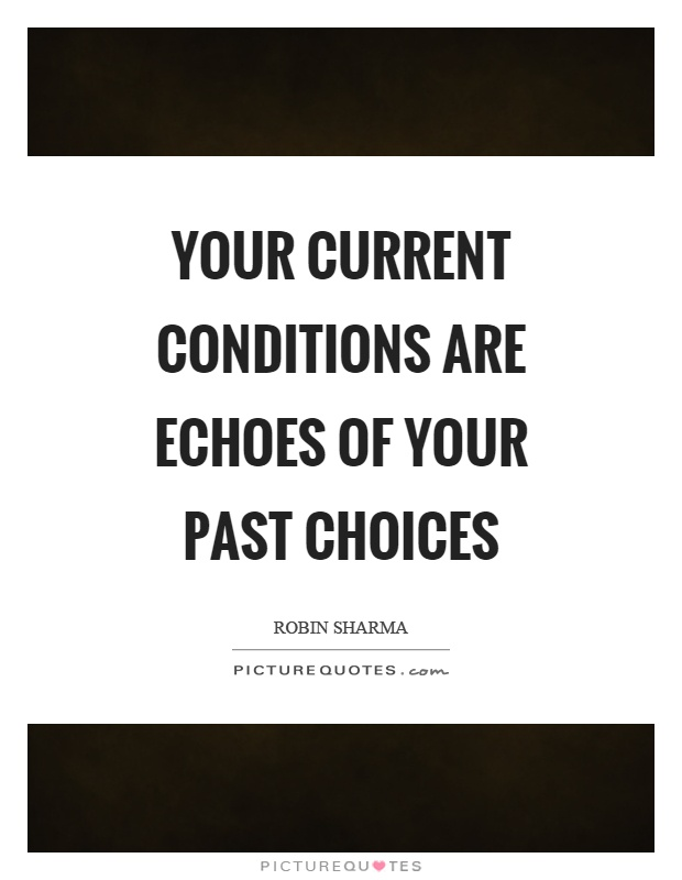 Your current conditions are echoes of your past choices Picture Quote #1