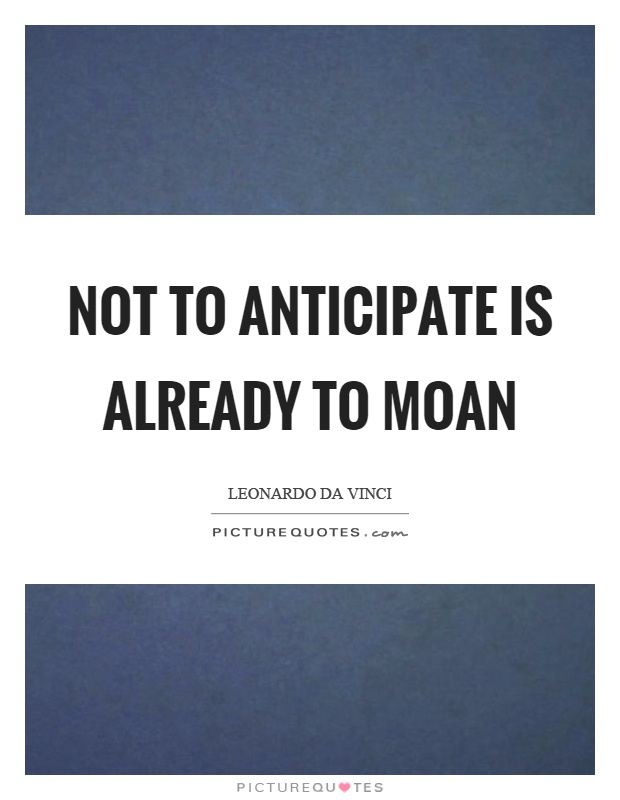 Not to anticipate is already to moan Picture Quote #1