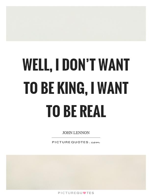 Well, I don't want to be king, I want to be real Picture Quote #1