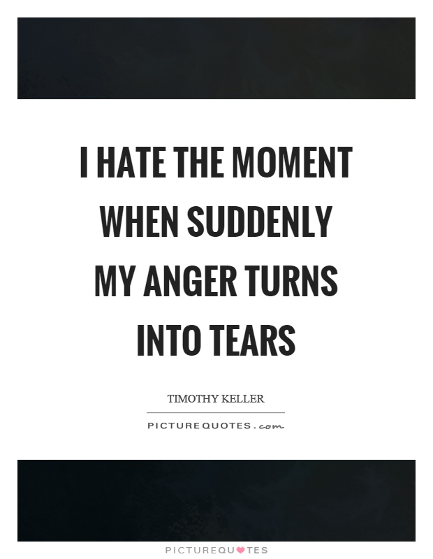 I hate the moment when suddenly my anger turns into tears Picture Quote #1