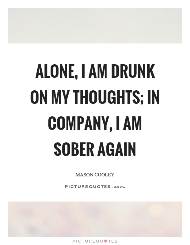 Alone, I am drunk on my thoughts; in company, I am sober ...