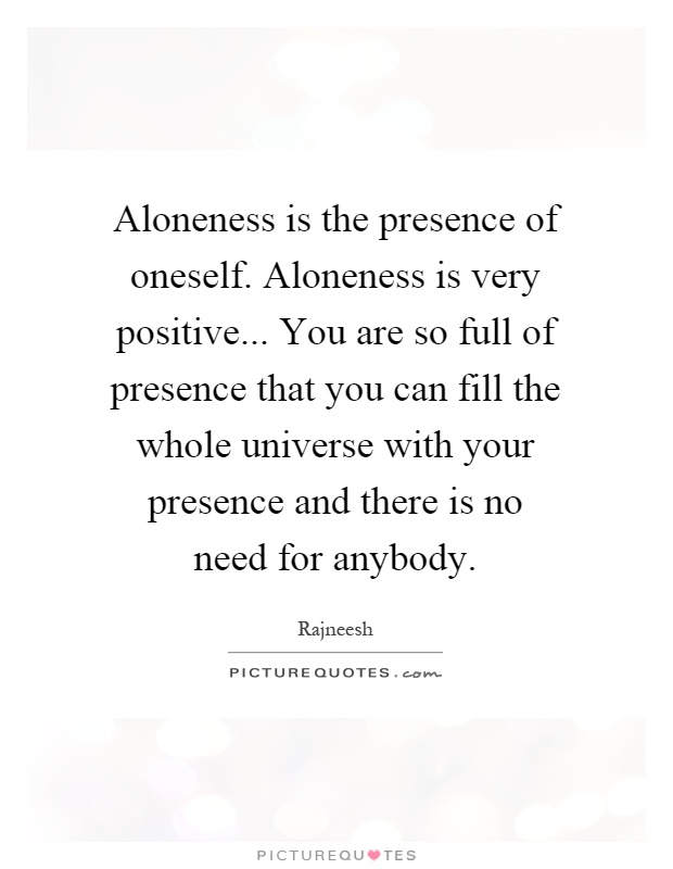 Aloneness is the presence of oneself. Aloneness is very positive... You are so full of presence that you can fill the whole universe with your presence and there is no need for anybody Picture Quote #1