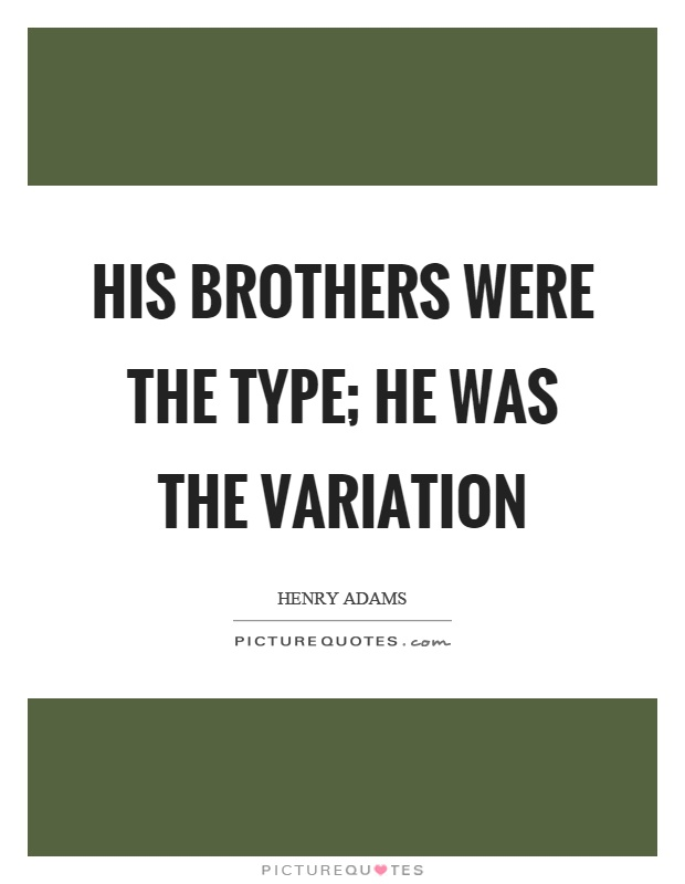 His brothers were the type; he was the variation Picture Quote #1