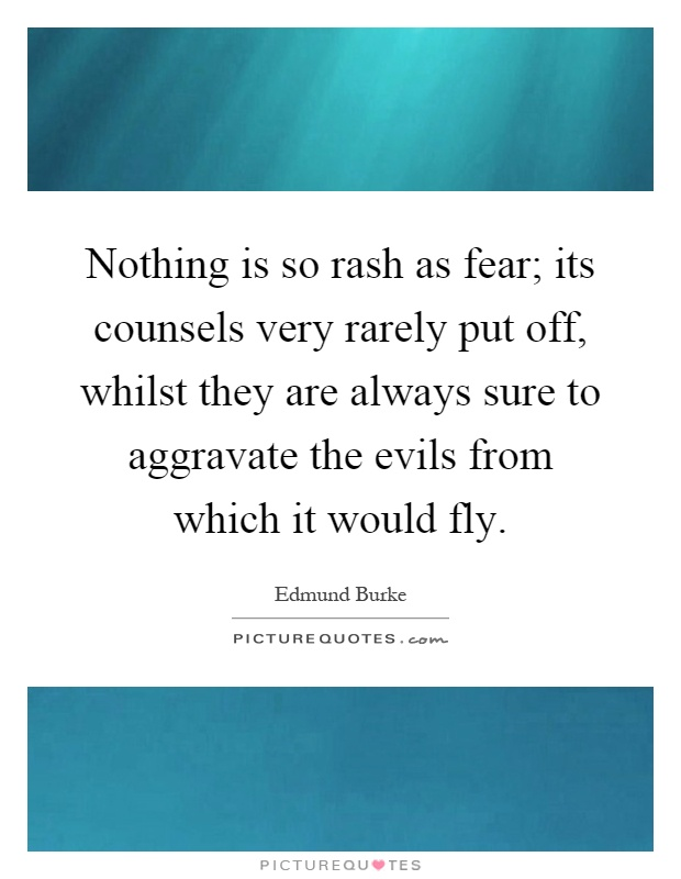 Nothing is so rash as fear; its counsels very rarely put off, whilst they are always sure to aggravate the evils from which it would fly Picture Quote #1