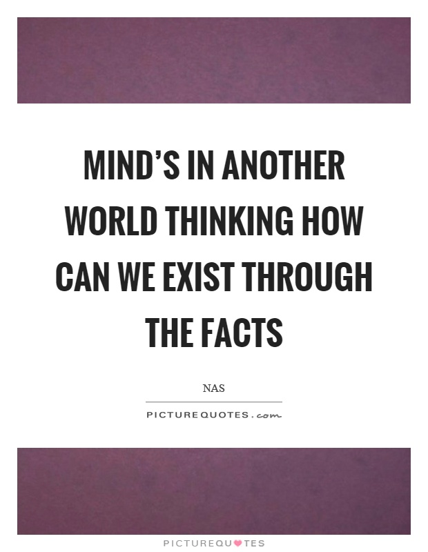 Mind's in another world thinking how can we exist through the facts Picture Quote #1