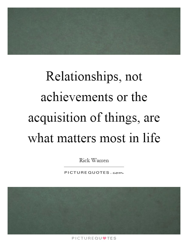 Relationships, not achievements or the acquisition of things, are what matters most in life Picture Quote #1