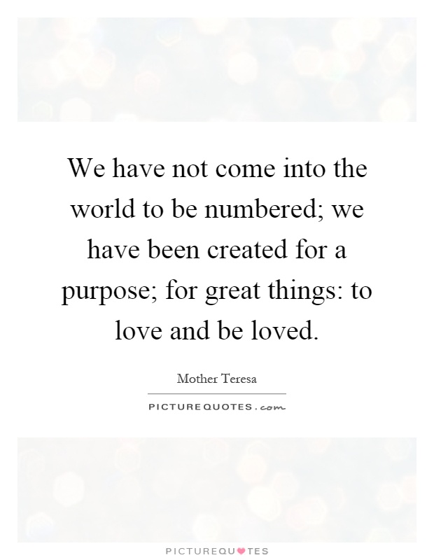 We have not come into the world to be numbered; we have been created for a purpose; for great things: to love and be loved Picture Quote #1