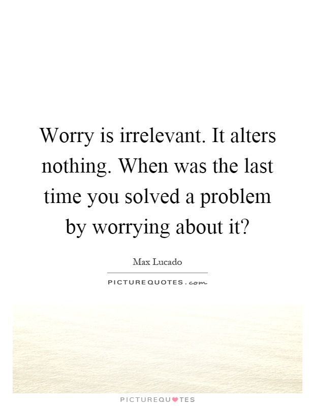 Worry is irrelevant. It alters nothing. When was the last time you solved a problem by worrying about it? Picture Quote #1