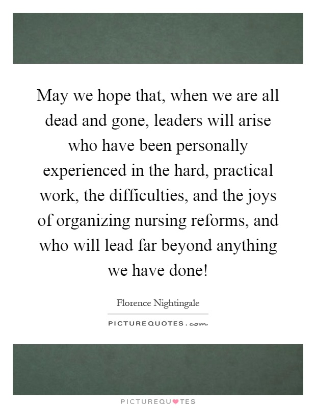 May we hope that, when we are all dead and gone, leaders will arise who have been personally experienced in the hard, practical work, the difficulties, and the joys of organizing nursing reforms, and who will lead far beyond anything we have done! Picture Quote #1