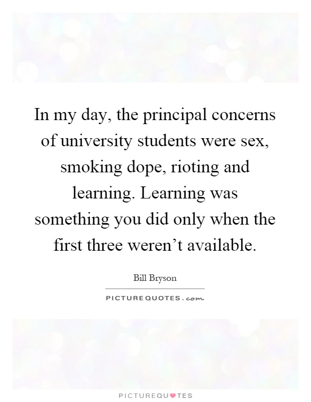 In my day, the principal concerns of university students were sex, smoking dope, rioting and learning. Learning was something you did only when the first three weren't available Picture Quote #1