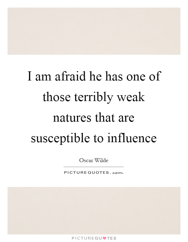 I am afraid he has one of those terribly weak natures that are susceptible to influence Picture Quote #1