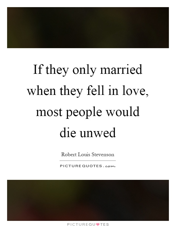 If they only married when they fell in love, most people would die unwed Picture Quote #1