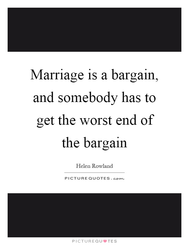 Marriage is a bargain, and somebody has to get the worst end of the bargain Picture Quote #1