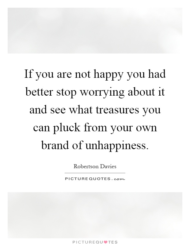 If you are not happy you had better stop worrying about it and see what treasures you can pluck from your own brand of unhappiness Picture Quote #1