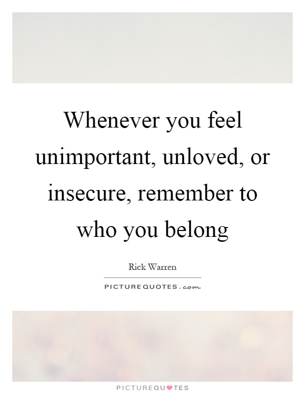 Whenever you feel unimportant, unloved, or insecure, remember to who you belong Picture Quote #1
