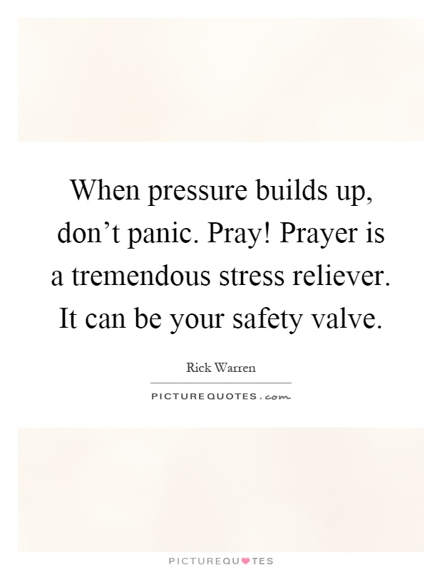When pressure builds up, don't panic. Pray! Prayer is a tremendous stress reliever. It can be your safety valve Picture Quote #1