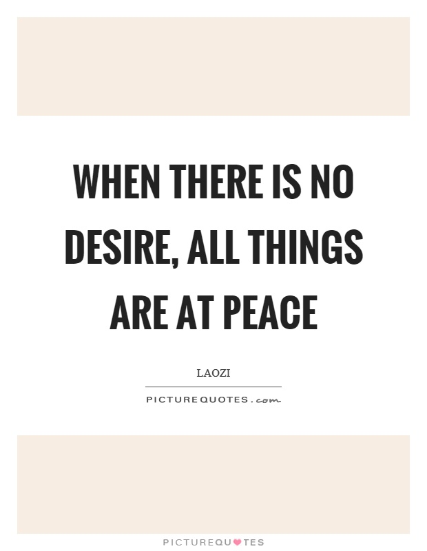 When there is no desire, all things are at peace Picture Quote #1