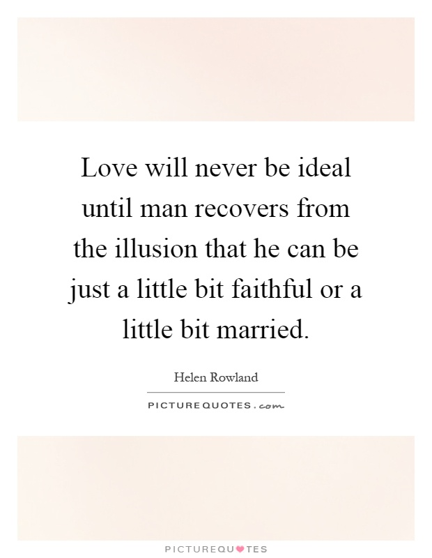 Love will never be ideal until man recovers from the illusion that he can be just a little bit faithful or a little bit married Picture Quote #1